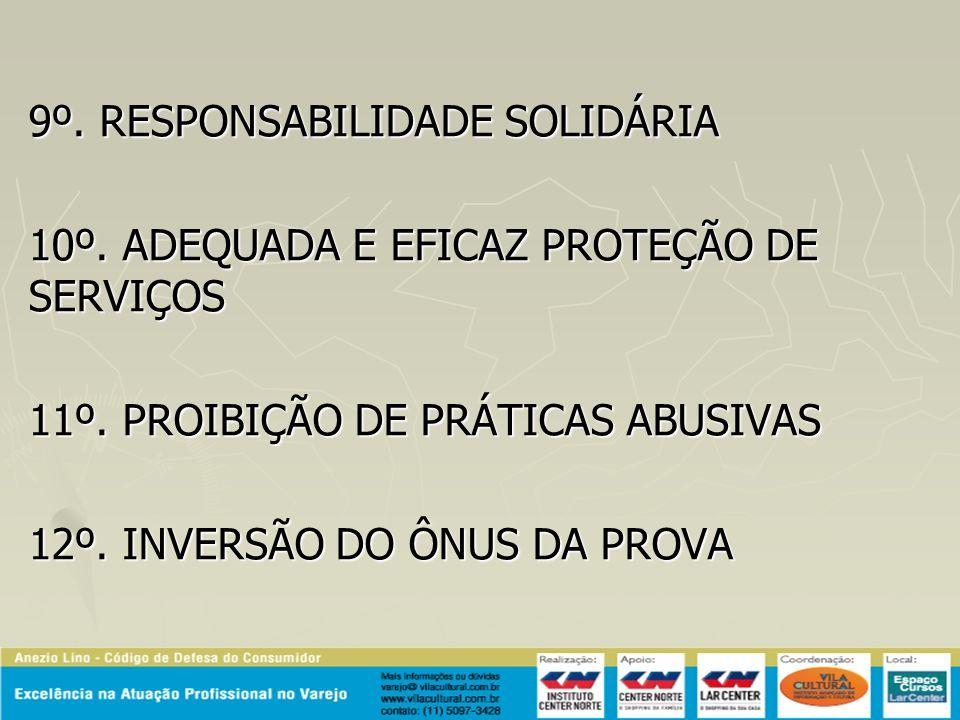 9º. RESPONSABILIDADE SOLIDÁRIA 10º. ADEQUADA E EFICAZ PROTEÇÃO DE SERVIÇOS 11º. PROIBIÇÃO DE PRÁTICAS ABUSIVAS 12º. INVERSÃO DO ÔNUS DA PROVA