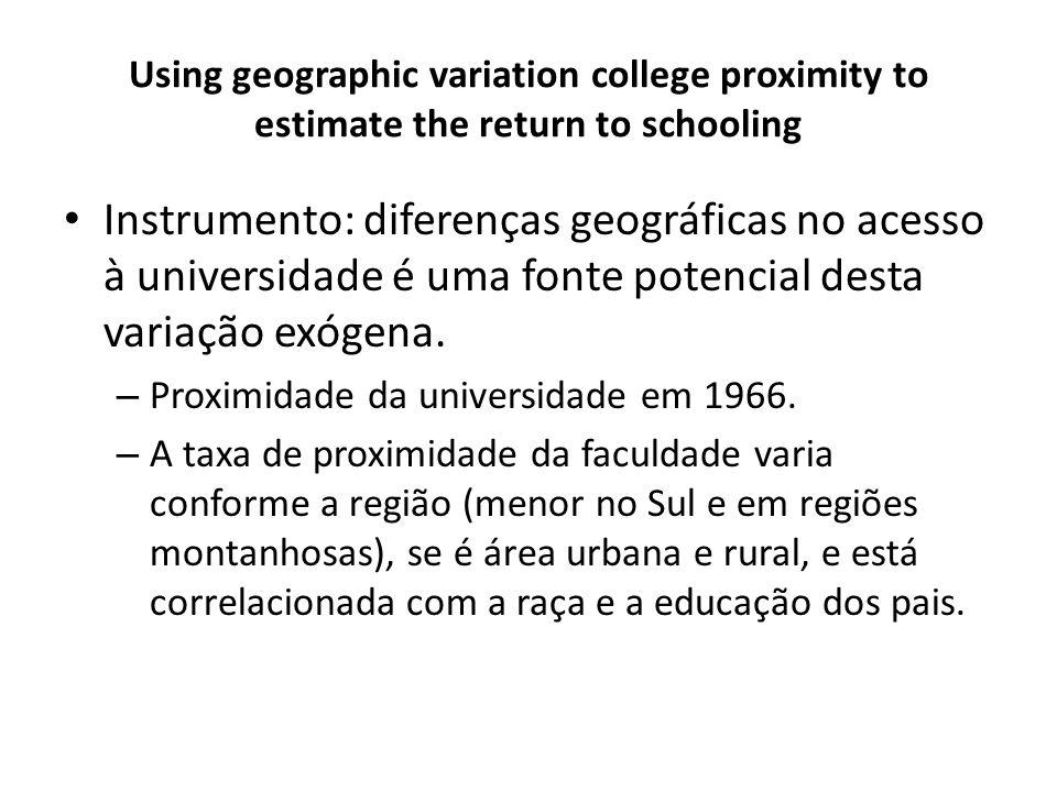 Using geographic variation college proximity to estimate the return to schooling Instrumento: diferenças geográficas no acesso à universidade é uma fonte potencial desta variação exógena.