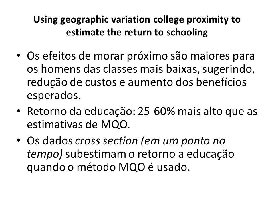 Using geographic variation college proximity to estimate the return to schooling Os efeitos de morar próximo são maiores para os homens das classes mais baixas, sugerindo, redução de custos e aumento dos benefícios esperados.
