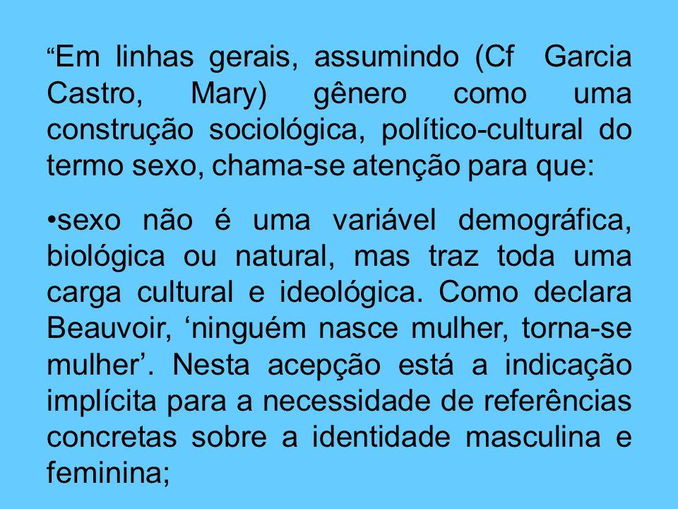 Em linhas gerais, assumindo (Cf Garcia Castro, Mary) gênero como uma construção sociológica, político-cultural do termo sexo, chama-se atenção para que: sexo não é uma variável demográfica, biológica ou natural, mas traz toda uma carga cultural e ideológica.