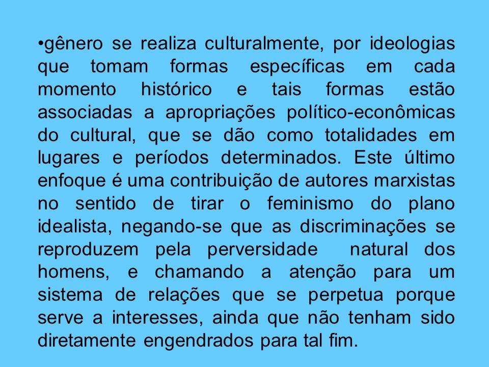 gênero se realiza culturalmente, por ideologias que tomam formas específicas em cada momento histórico e tais formas estão associadas a apropriações político-econômicas do cultural, que se dão como totalidades em lugares e períodos determinados.