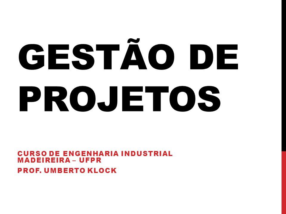 GESTÃO DE PROJETOS CURSO DE ENGENHARIA INDUSTRIAL MADEIREIRA – UFPR PROF. UMBERTO KLOCK