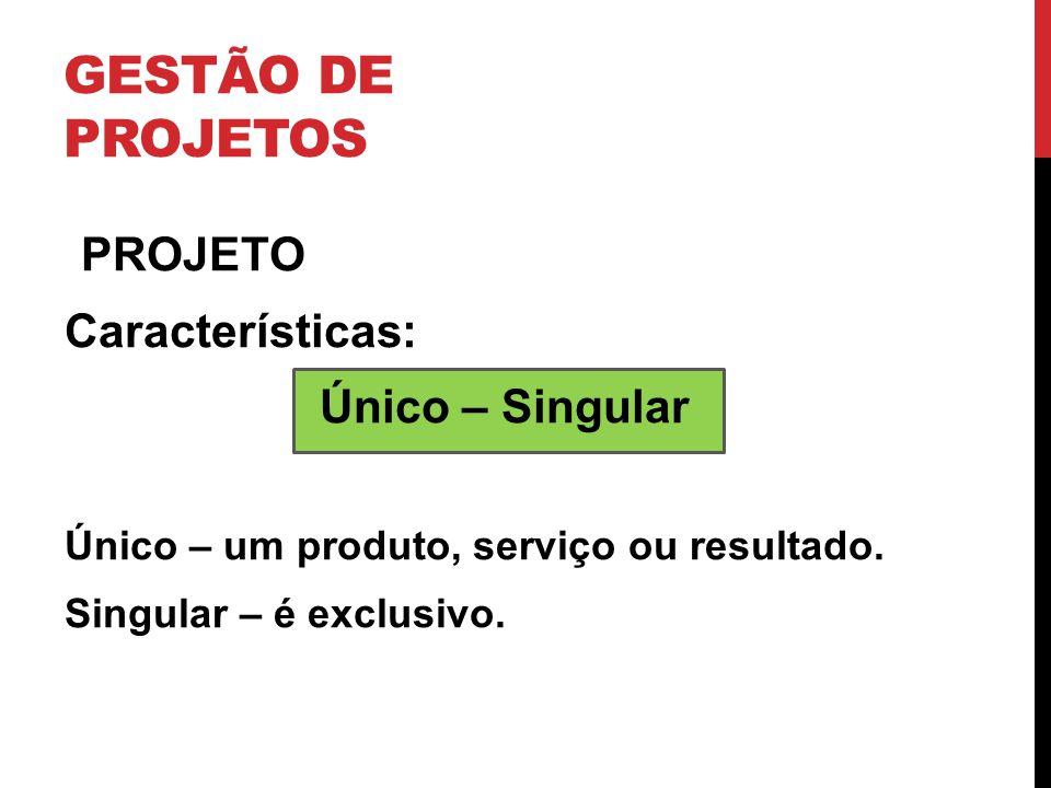 GESTÃO DE PROJETOS PROJETO Características: Único – Singular Único – um produto, serviço ou resultado. Singular – é exclusivo.