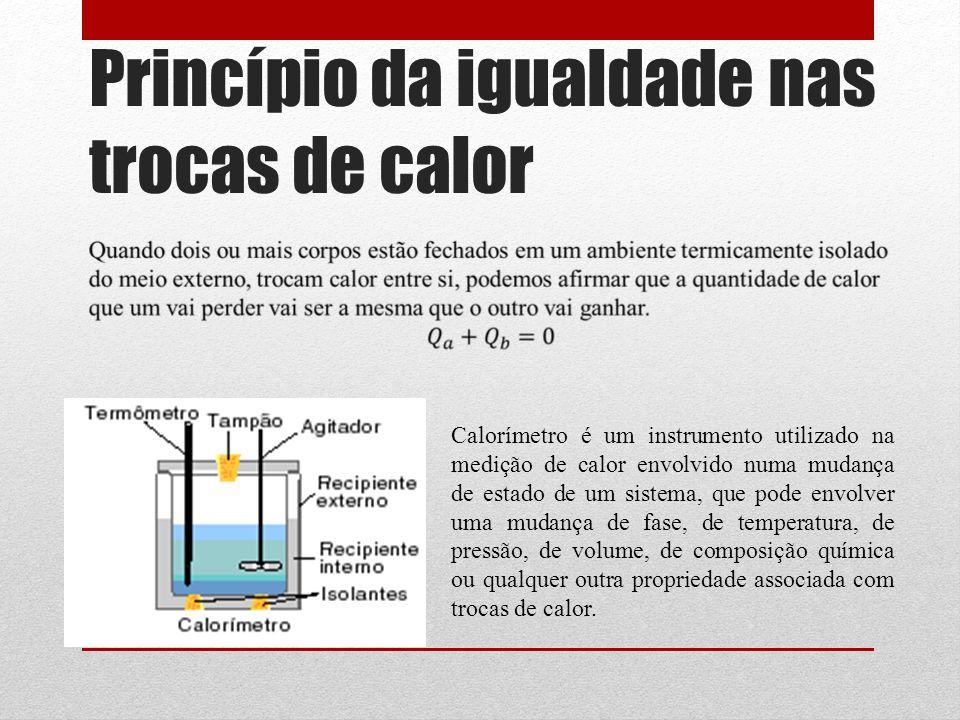 Princípio da igualdade nas trocas de calor Calorímetro é um instrumento utilizado na medição de calor envolvido numa mudança de estado de um sistema, que pode envolver uma mudança de fase, de temperatura, de pressão, de volume, de composição química ou qualquer outra propriedade associada com trocas de calor.