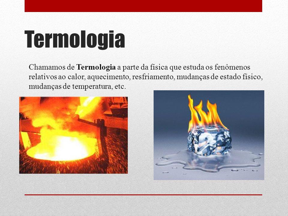 Termologia Chamamos de Termologia a parte da física que estuda os fenômenos relativos ao calor, aquecimento, resfriamento, mudanças de estado físico, mudanças de temperatura, etc.
