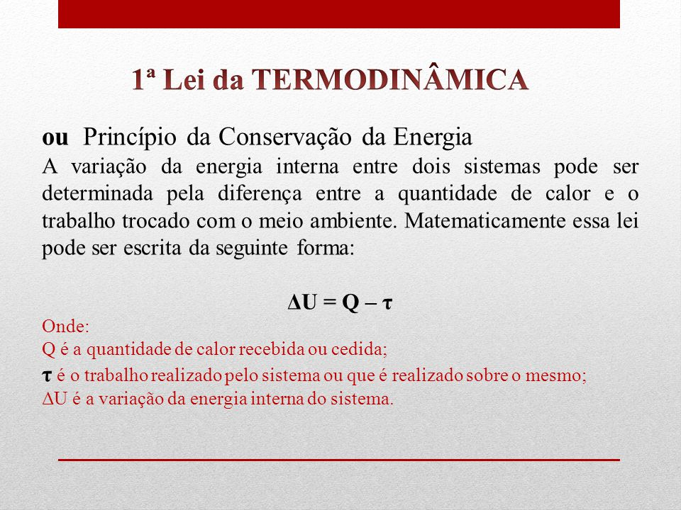 ou Princípio da Conservação da Energia A variação da energia interna entre dois sistemas pode ser determinada pela diferença entre a quantidade de calor e o trabalho trocado com o meio ambiente.