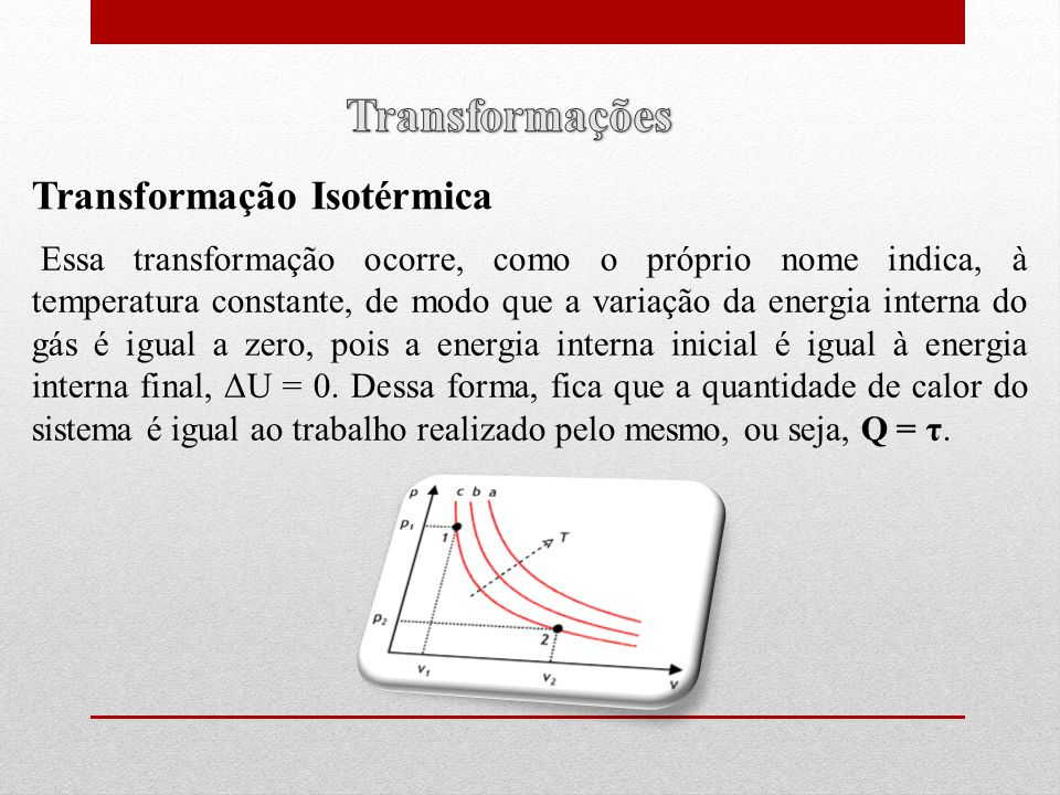 Essa transformação ocorre, como o próprio nome indica, à temperatura constante, de modo que a variação da energia interna do gás é igual a zero, pois a energia interna inicial é igual à energia interna final, ΔU = 0.