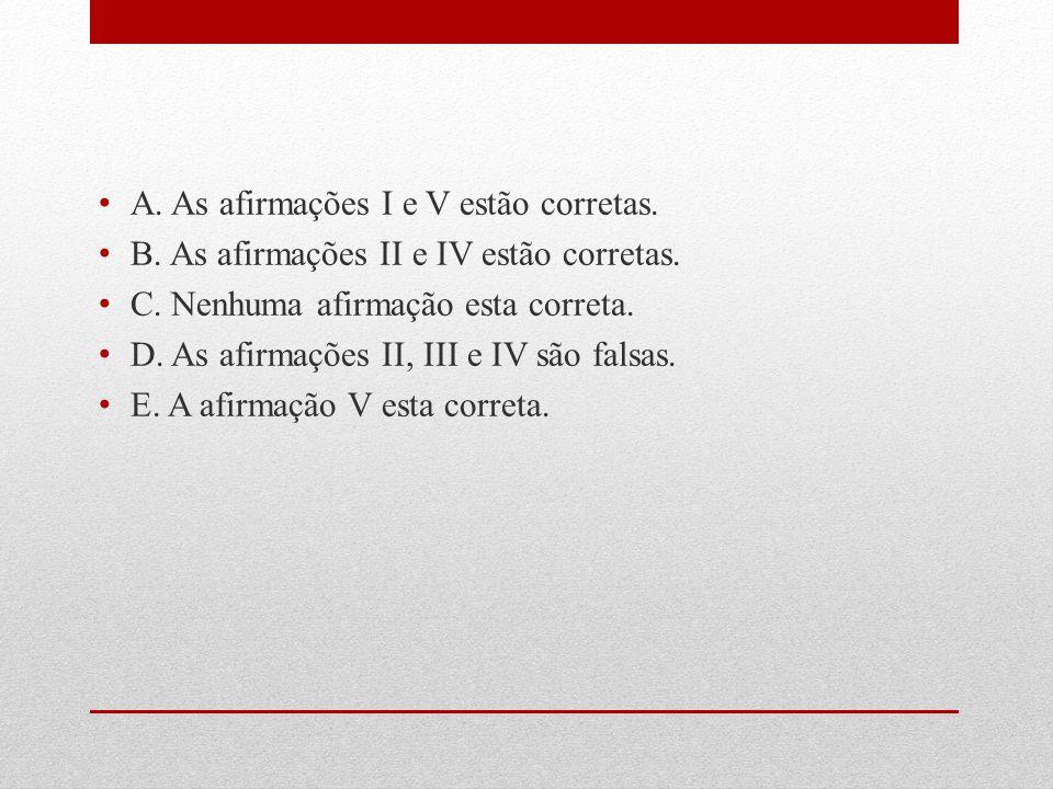 A.As afirmações I e V estão corretas. B. As afirmações II e IV estão corretas.