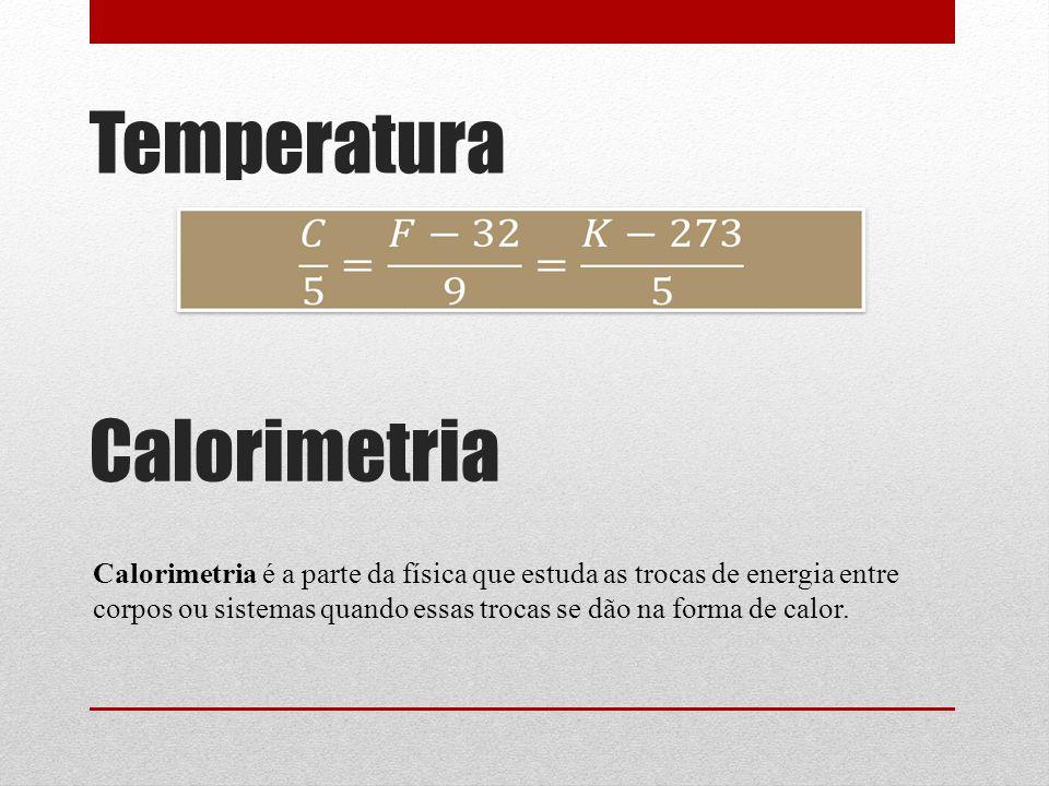 Temperatura Calorimetria Calorimetria é a parte da física que estuda as trocas de energia entre corpos ou sistemas quando essas trocas se dão na forma de calor.