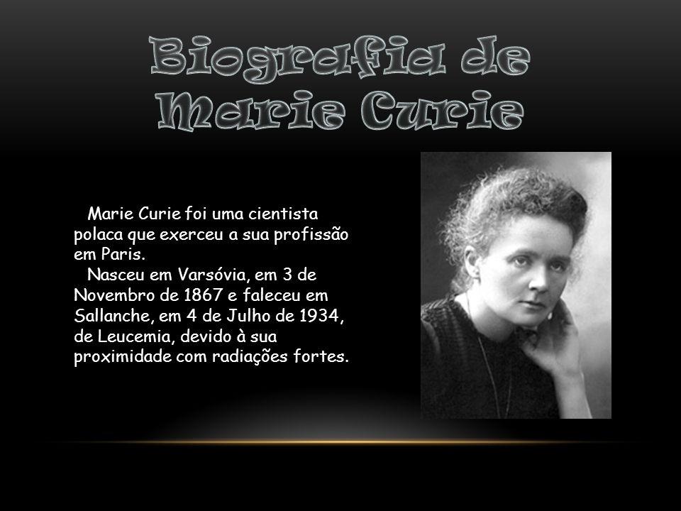 Marie Curie foi uma cientista polaca que exerceu a sua profissão em Paris. Nasceu em Varsóvia, em 3 de Novembro de 1867 e faleceu em Sallanche, em 4 d
