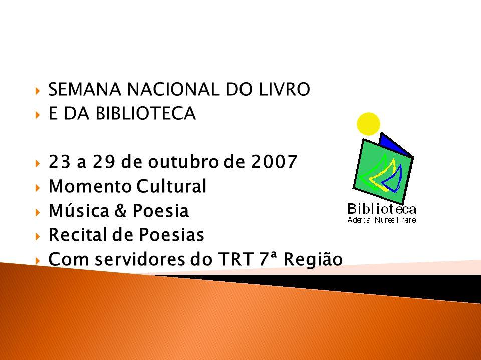 SEMANA NACIONAL DO LIVRO E DA BIBLIOTECA 23 a 29 de outubro de 2007 Momento Cultural Música & Poesia Recital de Poesias Com servidores do TRT 7ª Região