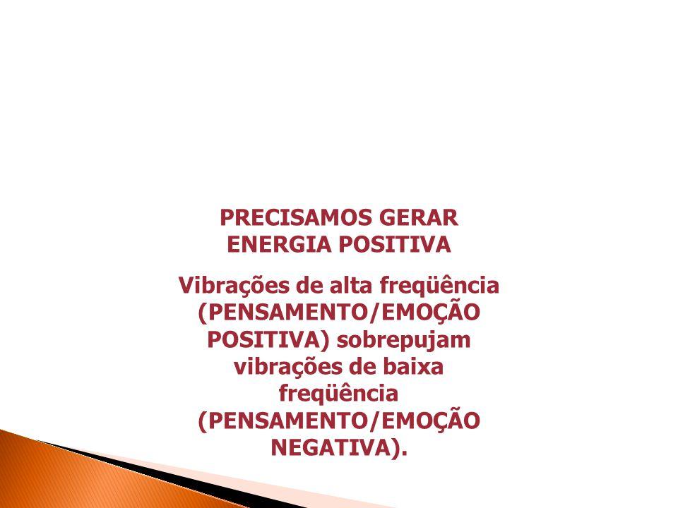 PRECISAMOS GERAR ENERGIA POSITIVA Vibrações de alta freqüência (PENSAMENTO/EMOÇÃO POSITIVA) sobrepujam vibrações de baixa freqüência (PENSAMENTO/EMOÇÃO NEGATIVA).