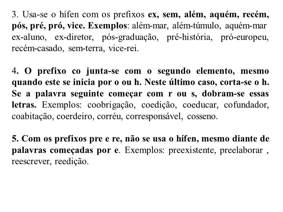 3. Usa-se o hífen com os prefixos ex, sem, além, aquém, recém, pós, pré, pró, vice. Exemplos: além-mar, além-túmulo, aquém-mar ex-aluno, ex-diretor, p
