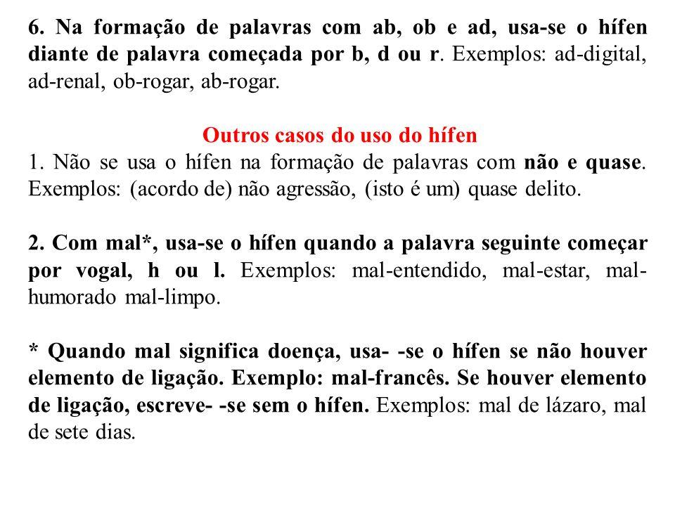 6. Na formação de palavras com ab, ob e ad, usa-se o hífen diante de palavra começada por b, d ou r. Exemplos: ad-digital, ad-renal, ob-rogar, ab-roga