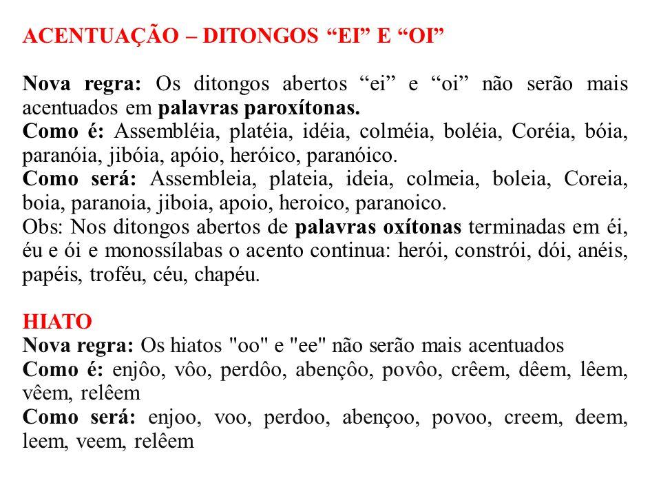 PALAVRAS HOMÔNIMAS Nova regra: Não existirá mais o acento diferencial em palavras homônimas (grafia igual, som e sentido diferentes) Como é : Pára/para, péla/pela, pêlo/pelo, pêra/pera, pólo/polo Como será: para, pela, pelo, pera, polo Obs 1: O acento diferencial ainda permanece no verbo poder (pôde, quando usado no passado) e no verbo pôr (para diferenciar da preposição por).