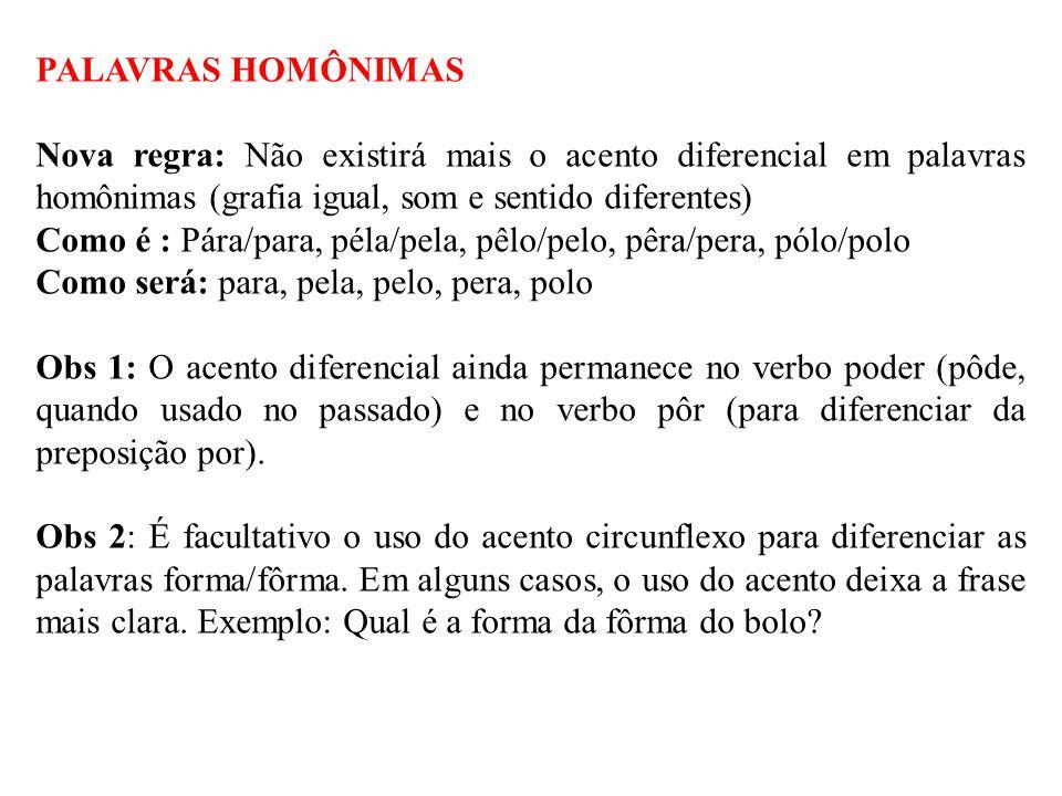PALAVRAS HOMÔNIMAS Nova regra: Não existirá mais o acento diferencial em palavras homônimas (grafia igual, som e sentido diferentes) Como é : Pára/par