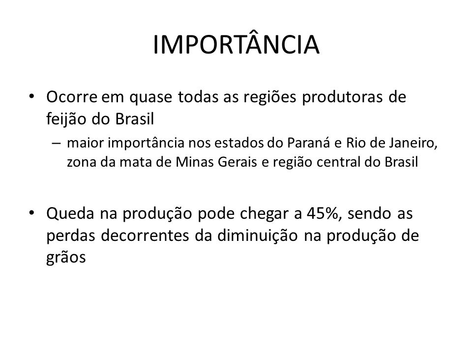 IMPORTÂNCIA Ocorre em quase todas as regiões produtoras de feijão do Brasil – maior importância nos estados do Paraná e Rio de Janeiro, zona da mata de Minas Gerais e região central do Brasil Queda na produção pode chegar a 45%, sendo as perdas decorrentes da diminuição na produção de grãos