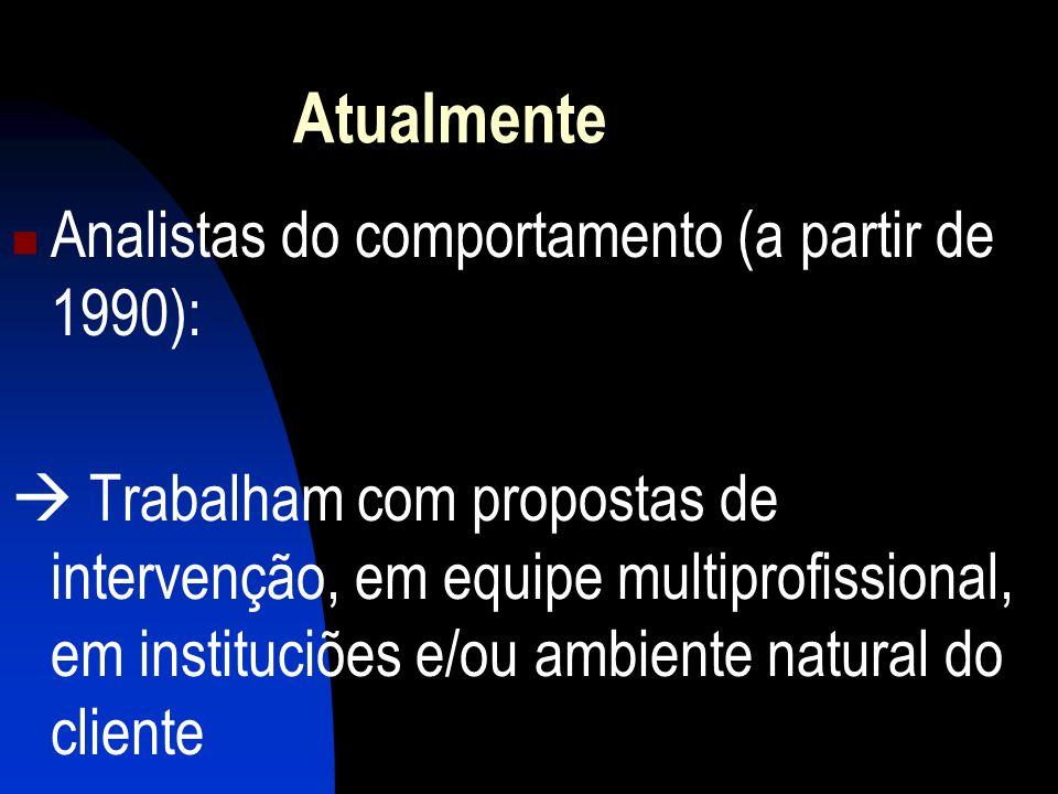 Atualmente Analistas do comportamento (a partir de 1990): Trabalham com propostas de intervenção, em equipe multiprofissional, em instituciões e/ou ambiente natural do cliente