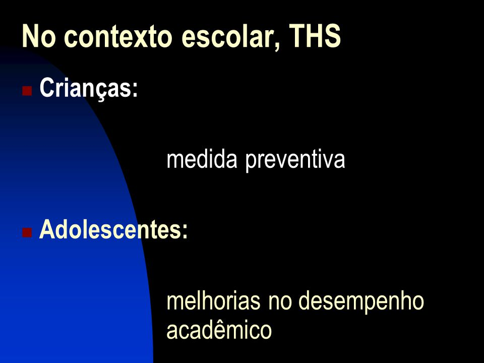 No contexto escolar, THS Crianças: medida preventiva Adolescentes: melhorias no desempenho acadêmico