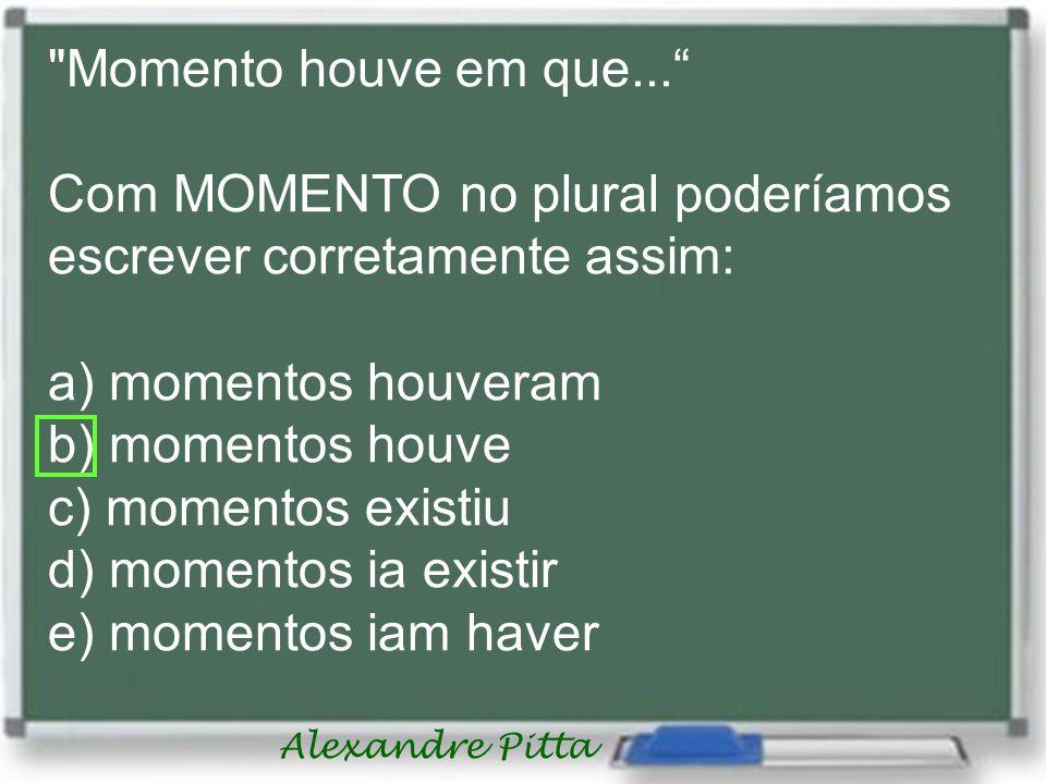 Alexandre Pitta Momento houve em que...