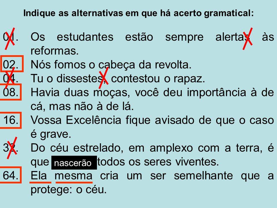 Indique as alternativas em que há acerto gramatical: 01.Os estudantes estão sempre alertas às reformas.