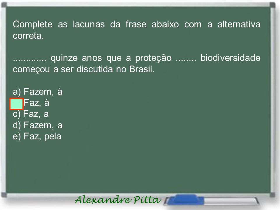 Alexandre Pitta Complete as lacunas da frase abaixo com a alternativa correta..............
