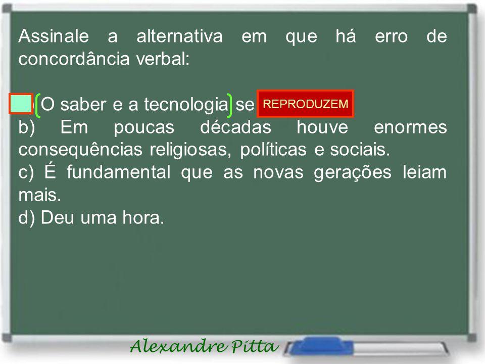 Alexandre Pitta Assinale a alternativa em que há erro de concordância verbal: a) O saber e a tecnologia se reproduz.