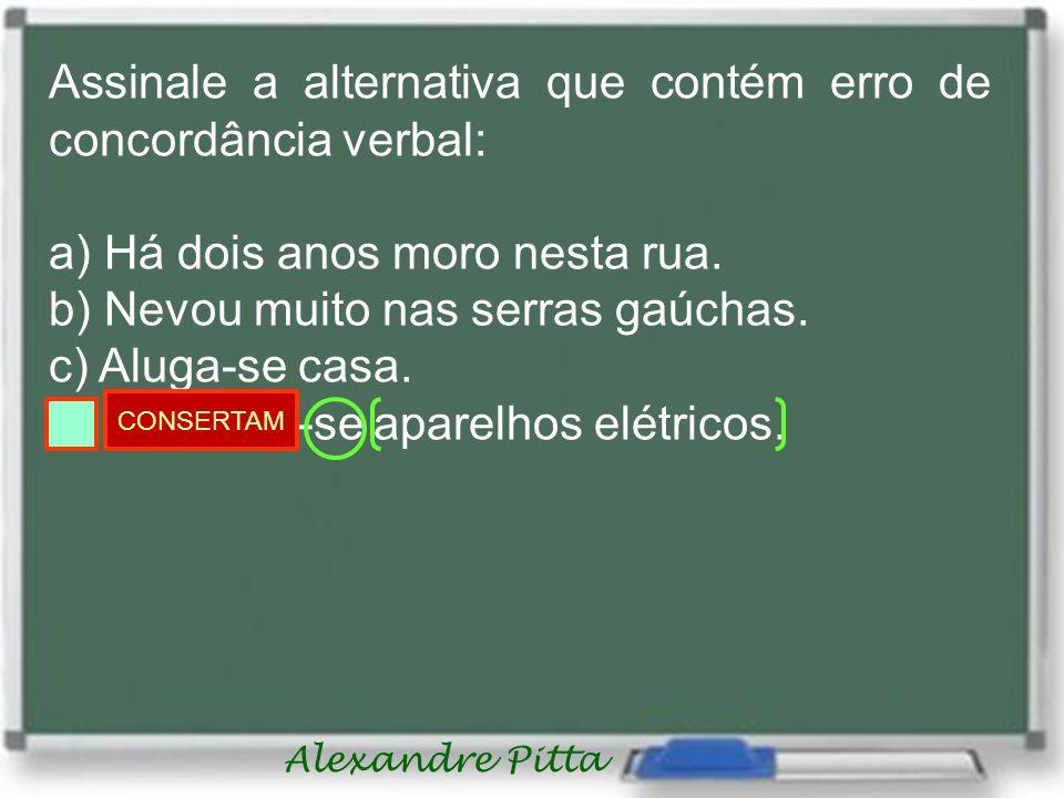 Alexandre Pitta Assinale a alternativa que contém erro de concordância verbal: a) Há dois anos moro nesta rua.