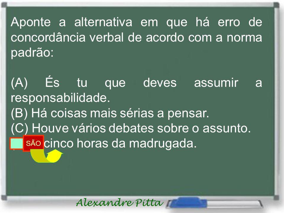 Alexandre Pitta Aponte a alternativa em que há erro de concordância verbal de acordo com a norma padrão: (A) És tu que deves assumir a responsabilidade.