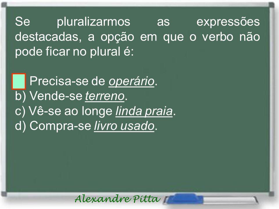 Alexandre Pitta Se pluralizarmos as expressões destacadas, a opção em que o verbo não pode ficar no plural é: a) Precisa-se de operário.