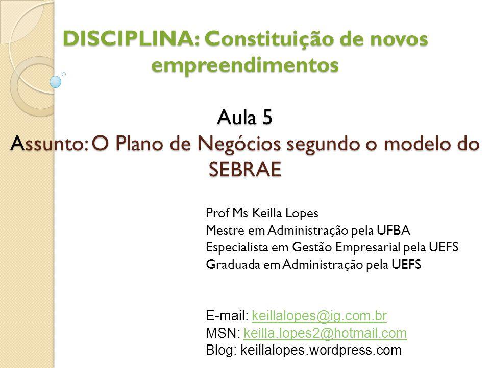 DISCIPLINA: Constituição de novos empreendimentos Aula 5 Assunto: O Plano de Negócios segundo o modelo do SEBRAE Prof Ms Keilla Lopes Mestre em Admini