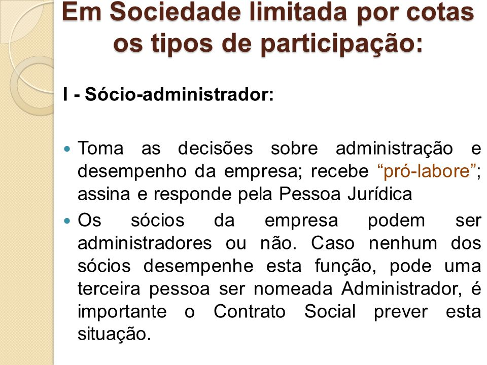 Em Sociedade limitada por cotas os tipos de participação: I - Sócio-administrador: Toma as decisões sobre administração e desempenho da empresa; receb