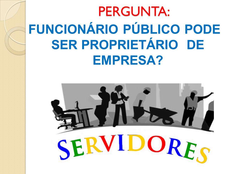 PERGUNTA: FUNCIONÁRIO PÚBLICO PODE SER PROPRIETÁRIO DE EMPRESA?