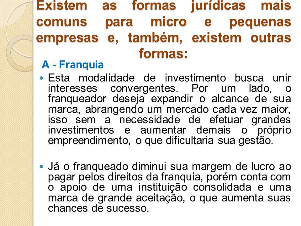 Existem as formas jurídicas mais comuns para micro e pequenas empresas e, também, existem outras formas: A - Franquia Esta modalidade de investimento busca unir interesses convergentes.