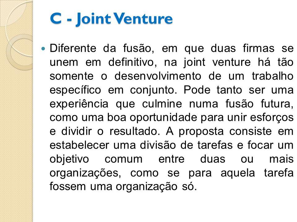 C - Joint Venture Diferente da fusão, em que duas firmas se unem em definitivo, na joint venture há tão somente o desenvolvimento de um trabalho específico em conjunto.