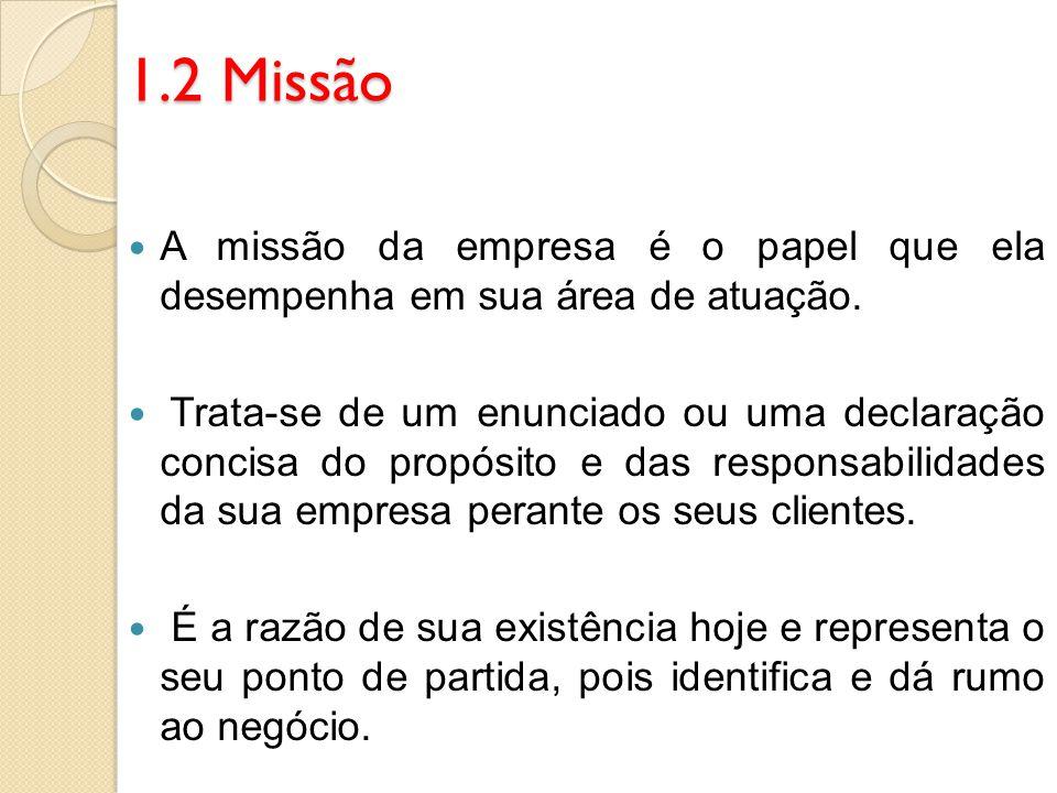 1.2 Missão A missão da empresa é o papel que ela desempenha em sua área de atuação. Trata-se de um enunciado ou uma declaração concisa do propósito e