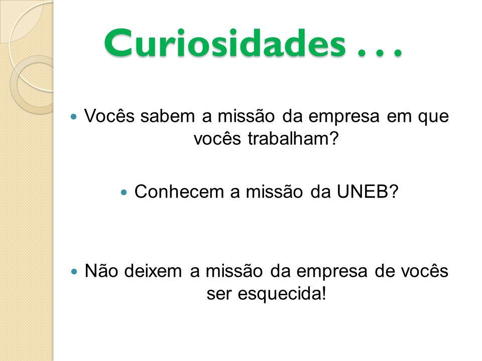 Curiosidades... Vocês sabem a missão da empresa em que vocês trabalham? Conhecem a missão da UNEB? Não deixem a missão da empresa de vocês ser esqueci