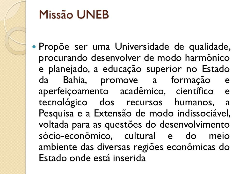 Missão UNEB Propõe ser uma Universidade de qualidade, procurando desenvolver de modo harmônico e planejado, a educação superior no Estado da Bahia, promove a formação e aperfeiçoamento acadêmico, científico e tecnológico dos recursos humanos, a Pesquisa e a Extensão de modo indissociável, voltada para as questões do desenvolvimento sócio-econômico, cultural e do meio ambiente das diversas regiões econômicas do Estado onde está inserida