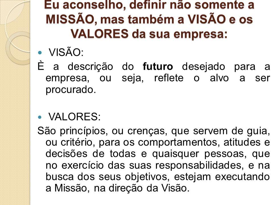 Eu aconselho, definir não somente a MISSÃO, mas também a VISÃO e os VALORES da sua empresa: VISÃO: È a descrição do futuro desejado para a empresa, ou seja, reflete o alvo a ser procurado.
