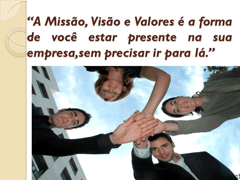 A Missão, Visão e Valores é a forma de você estar presente na sua empresa,sem precisar ir para lá.
