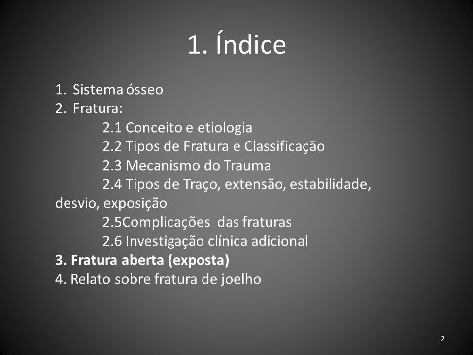 1. Índice 1.Sistema ósseo 2.Fratura: 2.1 Conceito e etiologia 2.2 Tipos de Fratura e Classificação 2.3 Mecanismo do Trauma 2.4 Tipos de Traço, extensã