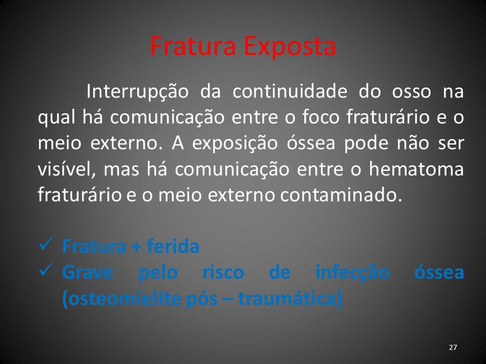 Fratura Exposta Interrupção da continuidade do osso na qual há comunicação entre o foco fraturário e o meio externo. A exposição óssea pode não ser vi