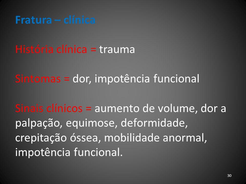 Fratura – clínica História clínica = trauma Sintomas = dor, impotência funcional Sinais clínicos = aumento de volume, dor a palpação, equimose, deform