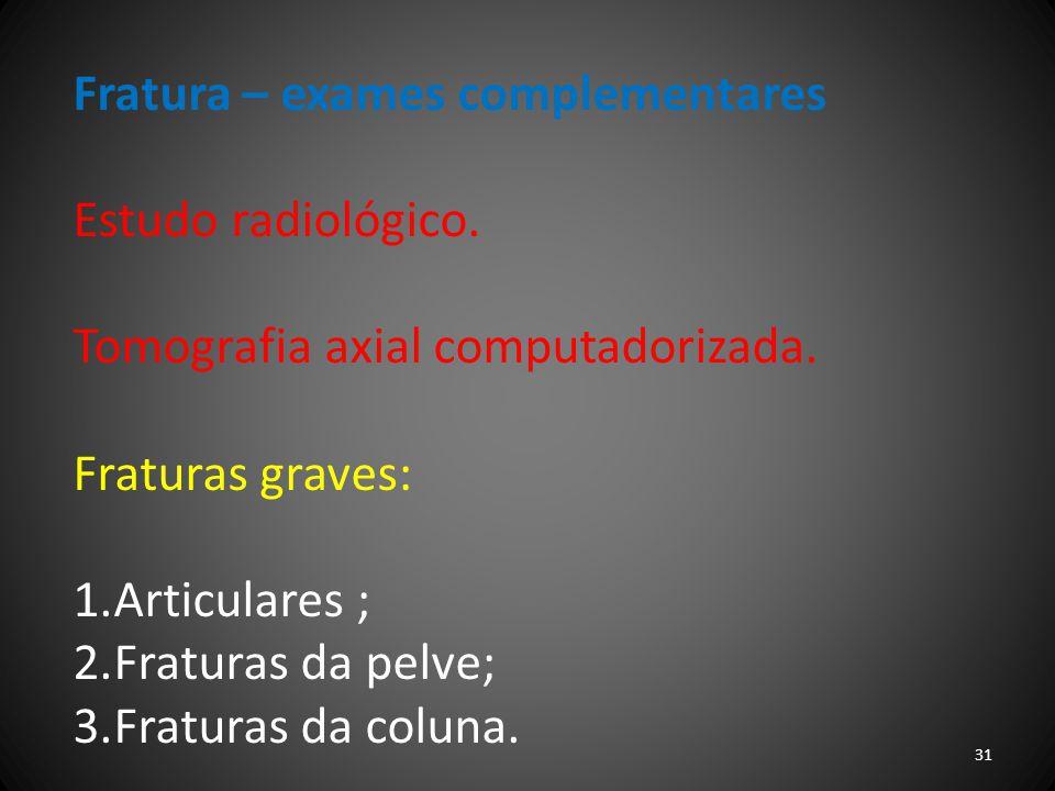 Fratura – exames complementares Estudo radiológico. Tomografia axial computadorizada. Fraturas graves: 1.Articulares ; 2.Fraturas da pelve; 3.Fraturas