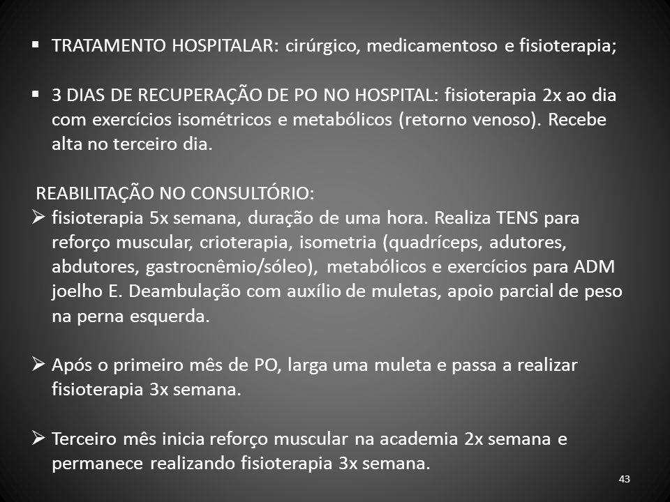 TRATAMENTO HOSPITALAR: cirúrgico, medicamentoso e fisioterapia; 3 DIAS DE RECUPERAÇÃO DE PO NO HOSPITAL: fisioterapia 2x ao dia com exercícios isométr