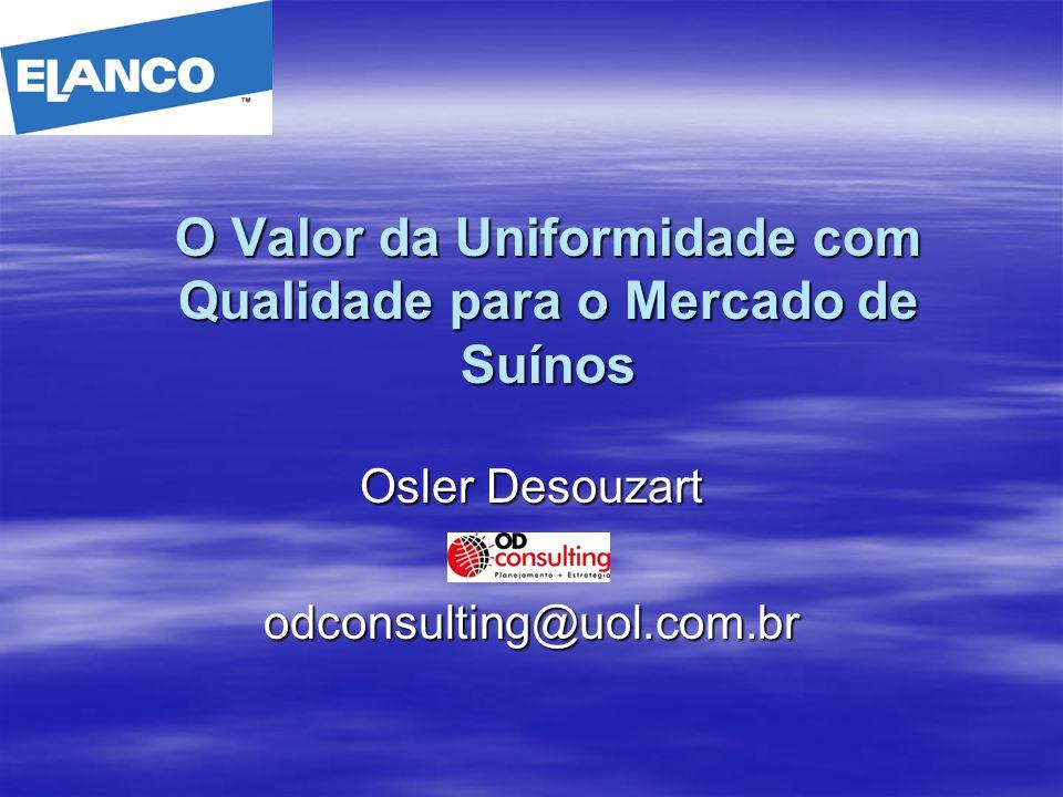 O Valor da Uniformidade com Qualidade para o Mercado de Suínos Osler Desouzart odconsulting@uol.com.br