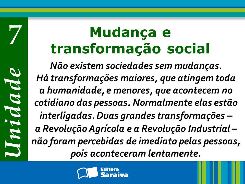 Unidade 7 Mudança e transformação social Não existem sociedades sem mudanças. Há transformações maiores, que atingem toda a humanidade, e menores, que