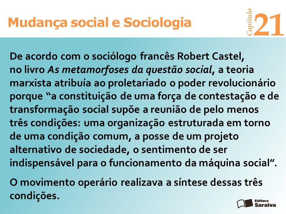 Mudança social e Sociologia Capítulo 21 O movimento operário realizava a síntese dessas três condições. De acordo com o sociólogo francês Robert Caste