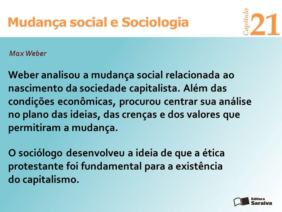 Mudança social e Sociologia Capítulo 21 Weber analisou a mudança social relacionada ao nascimento da sociedade capitalista. Além das condições econômi