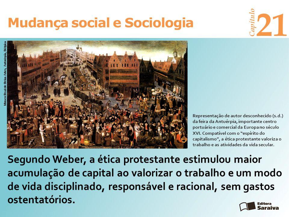 Mudança social e Sociologia Capítulo 21 Segundo Weber, a ética protestante estimulou maior acumulação de capital ao valorizar o trabalho e um modo de